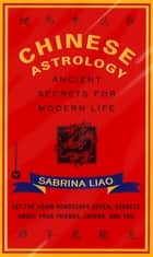 Chinese Astrology - Ancient Secrets for Modern Life ebook by Sabrina Liao