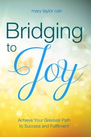 Bridging to Joy - Achieving Your Greatest Path to Success and Fulfillment ebook by Mary Taylor Carr