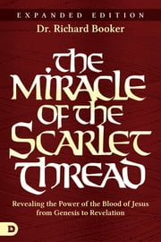 The Miracle of the Scarlet Thread Expanded Edition - Revealing the Power of the Blood of Jesus from Genesis to Revelation ebook by Richard Booker