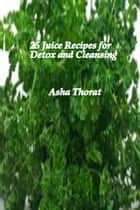 25 Juice Recipes for Detox and Cleansing ebook by Asha Thorat