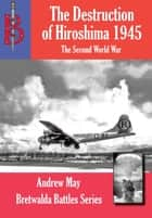 The Destruction of Hiroshima 1945 ebook by Andrew May