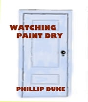Watching Paint Dry ebook by Phillip Duke