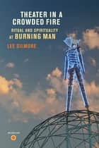 Theater in a Crowded Fire - Ritual and Spirituality at Burning Man ebook by Lee Gilmore