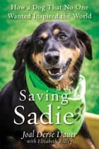 Saving Sadie - How a Dog That No One Wanted Inspired the World ebook by Joal Derse Dauer, Elizabeth Ridley