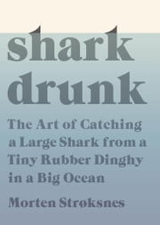 Shark Drunk - The Art of Catching a Large Shark from a Tiny Rubber Dinghy in a Big Ocean ebook by Morten Stroksnes