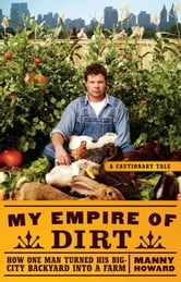 My Empire of Dirt - How One Man Turned His Big-City Backyard into a Farm ebook by Manny Howard