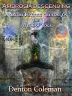 Ambrosia Descending: A Satori Institute Treatise On The System Of Yoga ebook by Denton Coleman