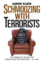 Schmoozing with Terrorists - From Hollywood to the Holy Land, Jihadists Reveal Their Global Plans-to a Jew! ebook by Aaron Klein