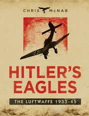 Hitler?s Eagles - The Luftwaffe 1933?45 ebook by Chris McNab