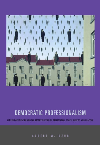 Democratic Professionalism - Citizen Participation and the Reconstruction of Professional Ethics, Identity, and Practice ebook by Albert W. Dzur