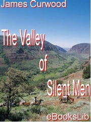 The Valley of Silent Men ebook by Curwood, James Oliver
