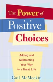 The Power of Positive Choices:  Adding and Subtracting Your Way to a Great Life - Adding and Subtracting Your Way to a Great Life ebook by Gail McMeekin