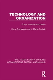 Technology and Organization (RLE: Organizations) - Power, Meaning and Deisgn ebook by Harry Scarbrough,J. Martin Corbett
