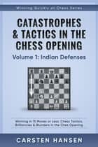 Catastrophes & Tactics in the Chess Opening - Volume 1: Indian Defenses - Winning Quickly at Chess Series, #1 ebook by Carsten Hansen