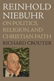 Reinhold Niebuhr : On Politics, Religion, And Christian Faith ebook by Richard Crouter