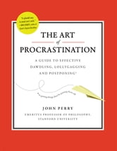 The Art of Procrastination - A Guide to Effective Dawdling, Lollygagging and Postponing ebook by John Perry