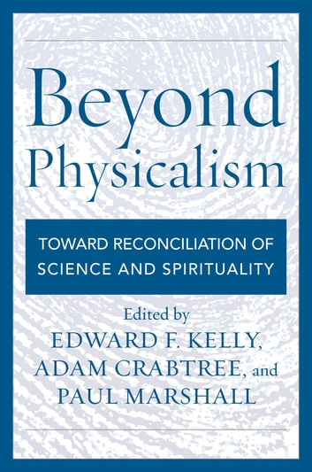 Beyond Physicalism - Toward Reconciliation of Science and Spirituality ebook by