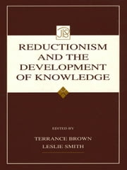 Reductionism and the Development of Knowledge ebook by Terrance Brown,Leslie Smith