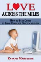 Love Across the Miles: How to Stay Close to Long Distance Grandchildren ebook by Kayann Marceline