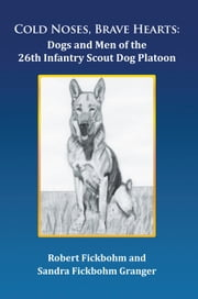 Cold Noses, Brave Hearts: Dogs and Men of the 26th Infantry Scout Dog Platoon ebook by Robert Fickbohm and Sandra Fickbohm Gr