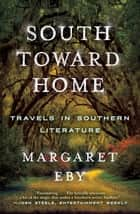 South Toward Home: Travels in Southern Literature ebook by Margaret Eby