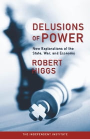 Delusions of Power: New Explorations of the State, War, and Economy ebook by Robert Higgs