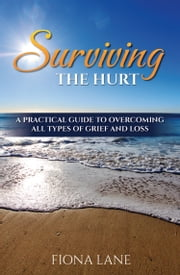 Surviving the Hurt - A Practical Guide to Overcoming All Types of Grief and Loss ebook by Fiona Lane