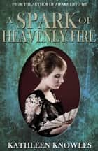 A Spark of Heavenly Fire ebook by Kathleen Knowles