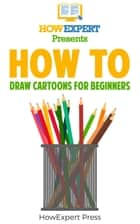 How To Draw Cartoons ebook by HowExpert
