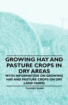 Growing Hay and Pasture Crops in Dry Areas - With Information on Growing Hay and Pasture Crops on Dry Land Farms ebook by Thomas Shaw