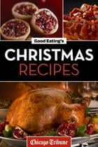 Good Eating's Christmas Recipes - Delicious Holiday Entrees, Appetizers, Sides, Desserts, and More ebook by Chicago Tribune Staff