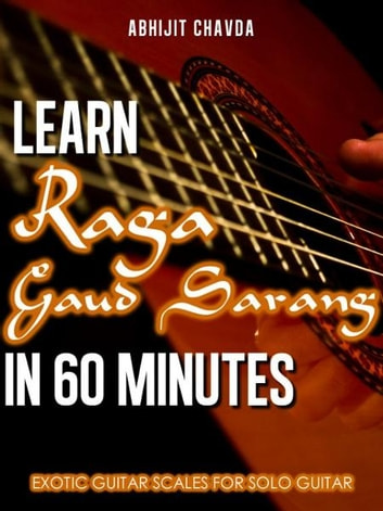 Learn Raga Gaud Sarang in 60 Minutes (Exotic Guitar Scales for Solo Guitar) ebook by Abhijit Chavda