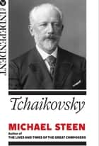 Tchaikovsky - The Great Composers ebook by Michael Steen