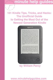 101 Kindle Tips Tricks and Hacks: The Unofficial Guide to Getting the Most Out of the Newest Generation Kindle ebook by William Percy