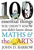 100 Essential Things You Didn't Know You Didn't Know About Maths and the Arts eBook by John D. Barrow