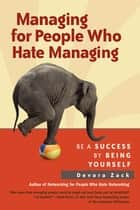 Managing for People Who Hate Managing - Be a Success By Being Yourself ebook by Devora Zack