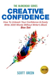 Creative Confidence:How To Unleash Your Confidence & Easily Write 3000 Words Without Writer's Block Box Set - The Blokehead Success Series ebook by Scott Green