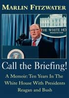 Call the Briefing - A Memoir: Ten Years in the White House with Presidents Reagan and Bush ebook by Marlin Fitzwater