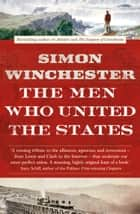 The Men Who United the States: The Amazing Stories of the Explorers, Inventors and Mavericks Who Made America ebook by Simon Winchester