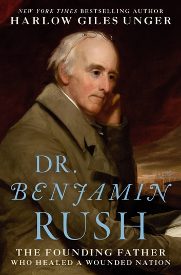 Dr. Benjamin Rush - The Founding Father Who Healed a Wounded Nation ebook by Harlow Giles Unger