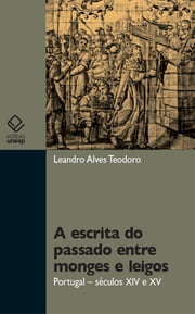 A escrita do passado entre monges e leigos: Portugal – séculos XIV e XV ebook by Leandro Alves Teodoro
