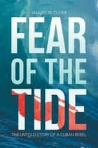 Fear of the Tide: The Untold Story of a Cuban Rebel ebook by Analise M. Oliver