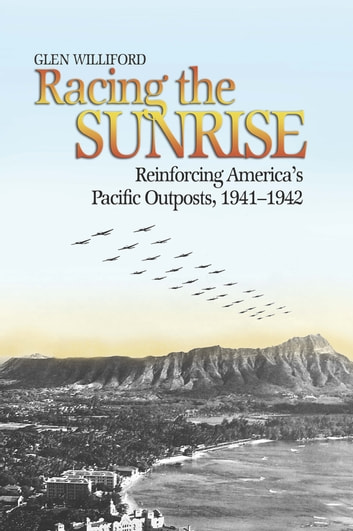 Racing the Sunrise - The Reinforcement of America's Pacific Outposts, 1941-1942 ebook by Glen  M. Williford