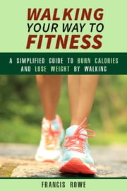 Walking Your Way to Fitness: A Simplified Guide to Burn Calories and Lose Weight by Walking - Exercise & Cardio ebook by Francis Rowe