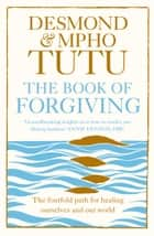 The Book of Forgiving: The Fourfold Path for Healing Ourselves and Our World ebook by Archbishop Desmond Tutu, Rev Mpho Tutu