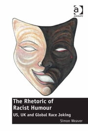 The Rhetoric of Racist Humour - US, UK and Global Race Joking ebook by Dr Simon Weaver