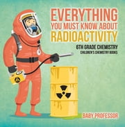 Everything You Must Know about Radioactivity 6th Grade Chemistry | Children's Chemistry Books ebook by Baby Professor