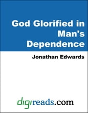 God Glorified in Man's Dependence ebook by Edwards, Jonathan