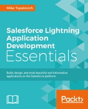 Salesforce Lightning Application Development Essentials ebook by Mike Topalovich