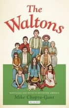 The Waltons - Nostalgia and Myth in Seventies America ebook by Mike Chopra-Gant